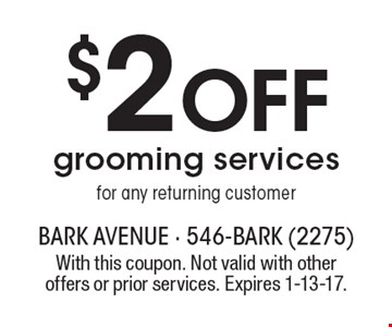 $2 OFF grooming services for any returning customer. With this coupon. Not valid with other offers or prior services. Expires 1-13-17.