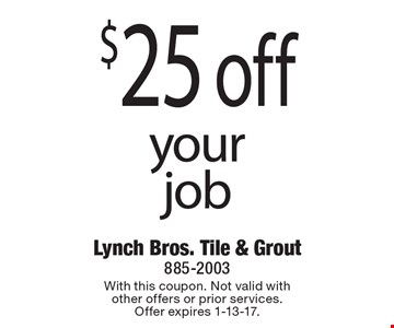 $25 off your job. With this coupon. Not valid with other offers or prior services. Offer expires 1-13-17.