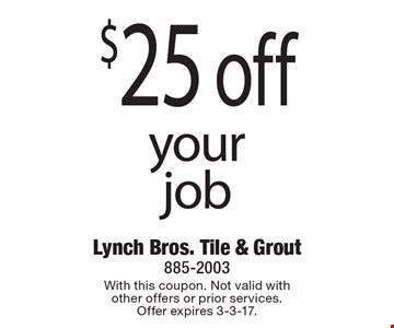 $25 off your job. With this coupon. Not valid with other offers or prior services. Offer expires 3-3-17.