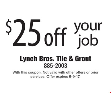 $25 off your job. With this coupon. Not valid with other offers or prior services. Offer expires 6-9-17.