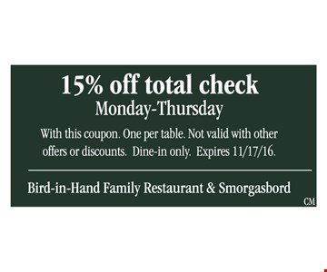 15% off total check. Monday-Thursday. With this coupon. One per table. Not valid with other offers or discounts. Dine in only. Expires 11/17/16.