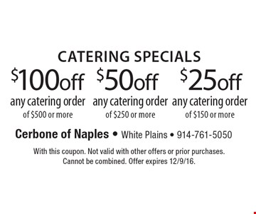 $25 off any catering order of $150 or more OR $50 off any catering order of $250 or more OR $100 off any catering order of $500 or more. With this coupon. Not valid with other offers or prior purchases. Cannot be combined. Offer expires 12/9/16.
