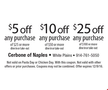 $25 off any purchase of $100 or more, dine in or take-out OR $10 off any purchase of $50 or more, dine in or take-out OR $5 off any purchase of $25 or more, dine in or take-out. Not valid on Pasta Day or Chicken Day. With this coupon. Not valid with other offers or prior purchases. Coupons may not be combined. Offer expires 12/9/16.