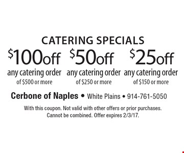 Catering Specials $$25 off any catering order of $150 or more OR $50 off any catering order of $250 or more OR $100 off any catering order of $500 or more. With this coupon. Not valid with other offers or prior purchases. Cannot be combined. Offer expires 2/3/17.