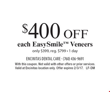 $400 Off each EasySmile Veneers only $399, reg. $799 - 1 day. With this coupon. Not valid with other offers or prior services.Valid at Encinitas location only. Offer expires 2/3/17. LF-DM