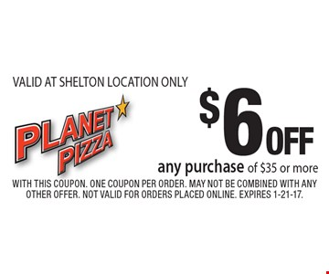 $6 OFF any purchase of $35 or more. VALID AT SHELTON LOCATION ONLY. With this coupon. One coupon per order. May not be combined with any other offer. Not valid for orders placed online. Expires 1-21-17.
