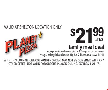 $21.99 family meal deal. Large premium cheese pizza, 12 regular or boneless wings, celery, blue cheese dip & a 2-liter soda - save $5.49 VALID AT SHELTON LOCATION ONLY. With this coupon. One coupon per order. May not be combined with any other offer. Not valid for orders placed online. Expires 1-21-17.