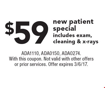$59 new patient special includes exam, cleaning & x-rays. ADA1110, ADA0150, ADA0274. With this coupon. Not valid with other offers or prior services. Offer expires 3/6/17.
