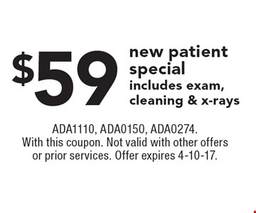$59 new patient special includes exam, cleaning & x-rays. ADA1110, ADA0150, ADA0274. With this coupon. Not valid with other offers or prior services. Offer expires 4-10-17.
