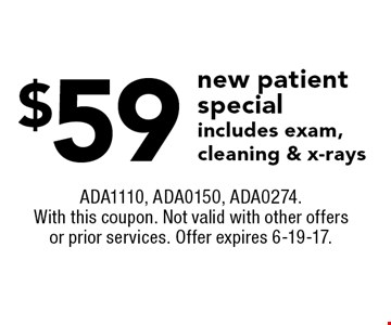 $59 new patient special. Includes exam, cleaning & x-rays. ADA1110, ADA0150, ADA0274. With this coupon. Not valid with other offers or prior services. Offer expires 6-19-17.