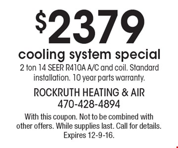 $2379 cooling system special. 2 ton 14 SEER R410A A/C and coil. Standard installation. 10 year parts warranty. With this coupon. Not to be combined with other offers. While supplies last. Call for details. Expires 12-9-16.