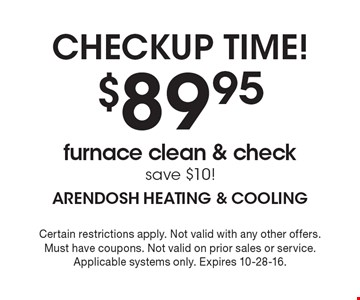 Checkup Time! $89.95 furnace clean & check save $10! Certain restrictions apply. Not valid with any other offers. Must have coupons. Not valid on prior sales or service. Applicable systems only. Expires 10-28-16.