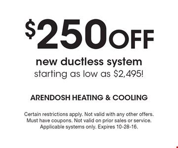 $250 Off new ductless system starting as low as $2,495!. Certain restrictions apply. Not valid with any other offers. Must have coupons. Not valid on prior sales or service. Applicable systems only. Expires 10-28-16.