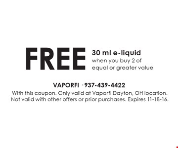 Free 30 ml e-liquid when you buy 2 of equal or greater value. With this coupon. Only valid at Vaporfi Dayton, OH location. Not valid with other offers or prior purchases. Expires 11-18-16.