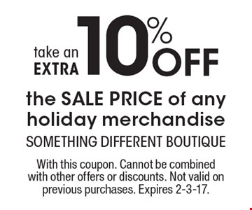 Take an EXTRA 10% Off the SALE PRICE of any holiday merchandise. With this coupon. Cannot be combined with other offers or discounts. Not valid on previous purchases. Expires 2-3-17.