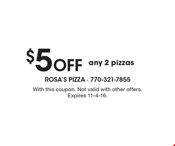 $5 Off any 2 pizzas. With this coupon. Not valid with other offers. Expires 11-4-16.
