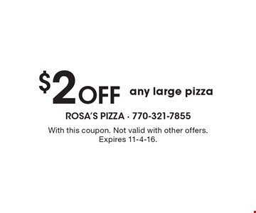 $2 Off any large pizza. With this coupon. Not valid with other offers. Expires 11-4-16.