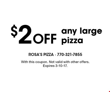 $2 Off any large pizza. With this coupon. Not valid with other offers. Expires 3-10-17.