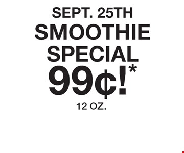 Sept. 25thSmoothie Special99¢!* 12 OZ..