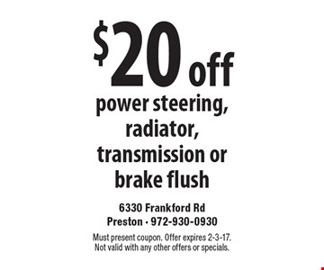 $20 off power steering, radiator, transmission or brake flush. Must present coupon. Offer expires 2-3-17. Not valid with any other offers or specials.