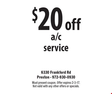 $20 off a/c service. Must present coupon. Offer expires 2-3-17. Not valid with any other offers or specials.