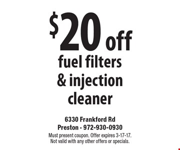 $20 off fuel filters & injection cleaner. Must present coupon. Offer expires 3-17-17. Not valid with any other offers or specials.