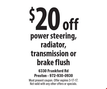 $20 off power steering, radiator, transmission or brake flush. Must present coupon. Offer expires 3-17-17. Not valid with any other offers or specials.