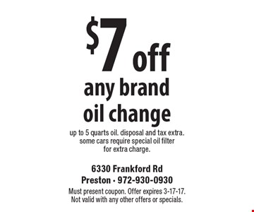 $7 off any brand oil change up to 5 quarts oil. disposal and tax extra. Some cars require special oil filter for extra charge. Must present coupon. Offer expires 3-17-17. Not valid with any other offers or specials.