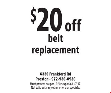$20 off belt replacement. Must present coupon. Offer expires 3-17-17. Not valid with any other offers or specials.