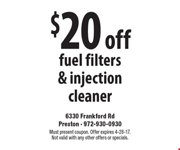 $20 off fuel filters & injection cleaner. Must present coupon. Offer expires 4-28-17. Not valid with any other offers or specials.