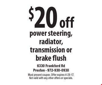 $20 off power steering, radiator, transmission or brake flush. Must present coupon. Offer expires 4-28-17. Not valid with any other offers or specials.