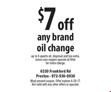 $7 off any brand oil change up to 5 quarts oil. disposal and tax extra. some cars require special oil filter for extra charge. Must present coupon. Offer expires 4-28-17. Not valid with any other offers or specials.