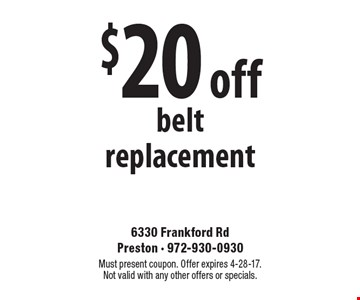 $20 off belt replacement. Must present coupon. Offer expires 4-28-17. Not valid with any other offers or specials.
