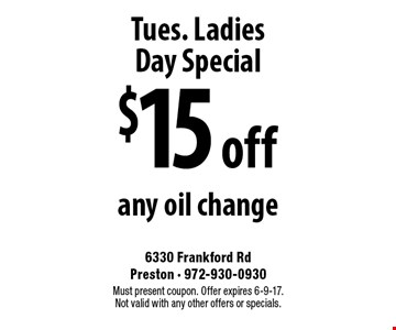 Tues. Ladies Day Special. $15 off any oil change. Must present coupon. Offer expires 6-9-17. Not valid with any other offers or specials.