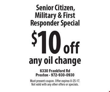 Senior Citizen, Military & First Responder Special $10 off any oil change. Must present coupon. Offer expires 8-25-17. Not valid with any other offers or specials.