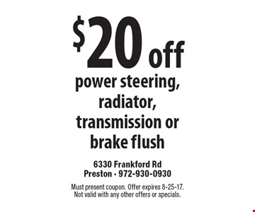 $20 off power steering, radiator, transmission or brake flush. Must present coupon. Offer expires 8-25-17. Not valid with any other offers or specials.