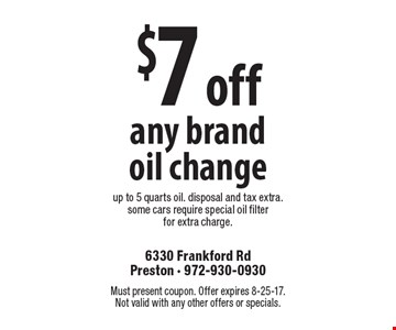$7 off any brand oil change up to 5 quarts oil. disposal and tax extra. some cars require special oil filter for extra charge.. Must present coupon. Offer expires 8-25-17. Not valid with any other offers or specials.