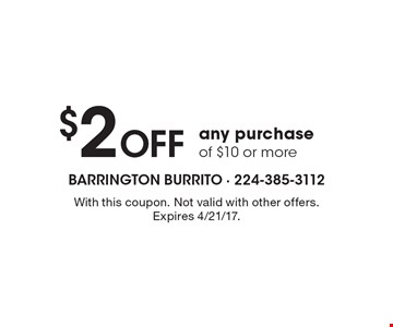 $2 Off any purchase of $10 or more. With this coupon. Not valid with other offers. Expires 4/21/17.