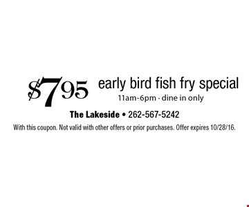 $7.95 early bird fish fry special. 11am-6pm. Dine in only. With this coupon. Not valid with other offers or prior purchases. Offer expires 10/28/16.