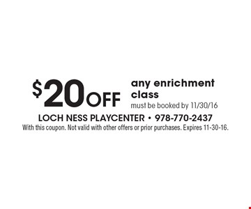 $20 Off any enrichment class. Must be booked by 11/30/16. With this coupon. Not valid with other offers or prior purchases. Expires 11-30-16.