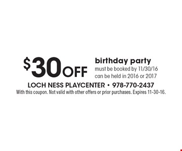 $30 Off birthday party. Must be booked by 11/30/16 can be held in 2016 or 2017. With this coupon. Not valid with other offers or prior purchases. Expires 11-30-16.