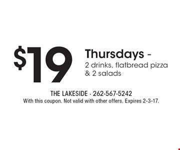 $19 Thursdays - 2 drinks, flatbread pizza & 2 salads. With this coupon. Not valid with other offers. Expires 2-3-17.