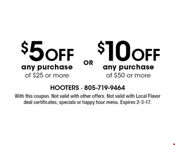 $10 OFF any purchase of $50 or more. $5 OFF any purchase of $25 or more. . With this coupon. Not valid with other offers. Not valid with Local Flavor deal certificates, specials or happy hour menu. Expires 2-3-17.
