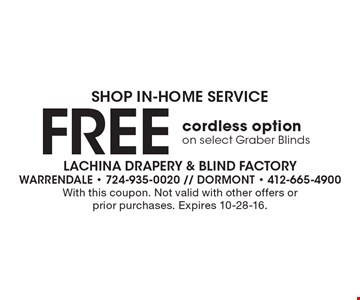 Shop In-Home Service Free cordless optionon select Graber Blinds. With this coupon. Not valid with other offers or prior purchases. Expires 10-28-16.