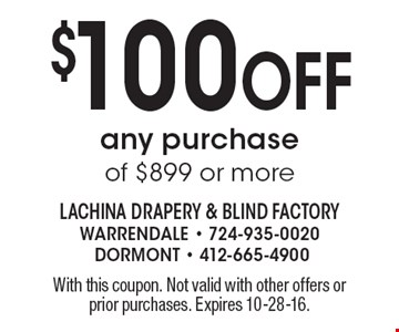 $100 Off any purchase of $899 or more. With this coupon. Not valid with other offers or prior purchases. Expires 10-28-16.