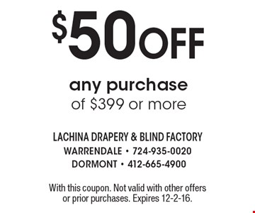 $50 Off any purchase of $399 or more. With this coupon. Not valid with other offers or prior purchases. Expires 12-2-16.