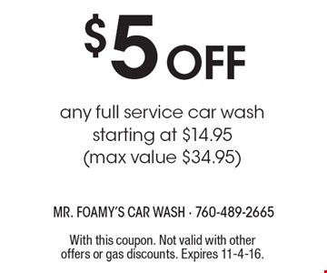 $5 off any full service car wash. Starting at $14.95 (max value $34.95). With this coupon. Not valid with other offers or gas discounts. Expires 11-4-16.
