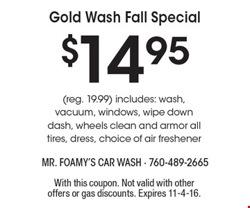 $14.95 Gold Wash Fall Special (reg. 19.99) includes: wash, vacuum, windows, wipe down dash, wheels clean and armor all tires, dress, choice of air freshener. With this coupon. Not valid with other offers or gas discounts. Expires 11-4-16.