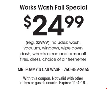 $24.99 Works Wash Fall Special (reg. $29.99) includes: wash, vacuum, windows, wipe down dash, wheels clean and armor all tires, dress, choice of air freshener. With this coupon. Not valid with other offers or gas discounts. Expires 11-4-16.