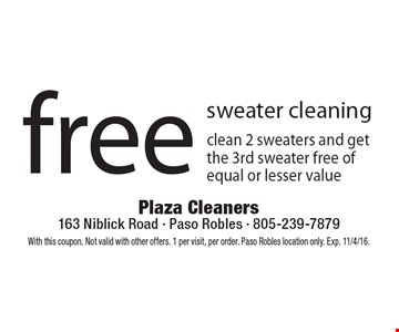 Free sweater cleaning. Clean 2 sweaters and get the 3rd sweater free of equal or lesser value. With this coupon. Not valid with other offers. 1 per visit, per order. Paso Robles location only. Exp. 11/4/16.